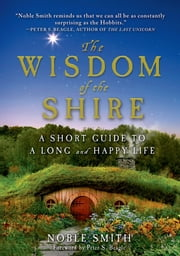 The Wisdom of the Shire - A Short Guide to a Long and Happy Life ebook by Noble Smith,Peter S. Beagle