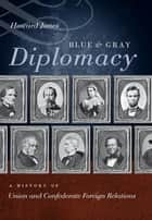 Blue and Gray Diplomacy - A History of Union and Confederate Foreign Relations ebook by Howard Jones