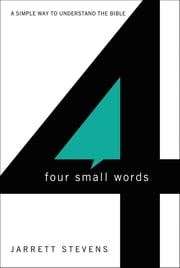 Four Small Words - A Simple Way to Understand the Bible ebook by Jarrett Stevens