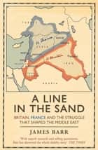 A Line in the Sand - Britain, France and the struggle that shaped the Middle East eBook by James Barr