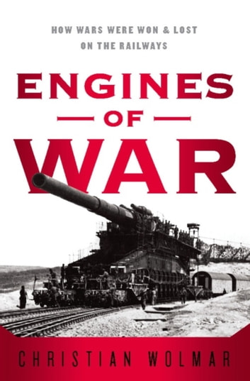 Engines of War - How Wars Were Won & Lost on the Railways ebook by Christian Wolmar