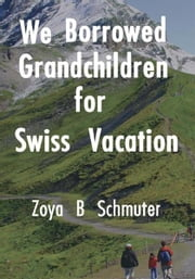 We Borrowed Grandchildren for Swiss Vacation ebook by Zoya B. Schmuter