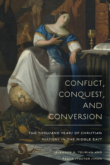 Conflict, Conquest, and Conversion - Two Thousand Years of Christian Missions in the Middle East ebook by Reeva Spector Simon,Eleanor Tejirian
