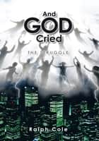 And God Cried ebook by Ralph Cole