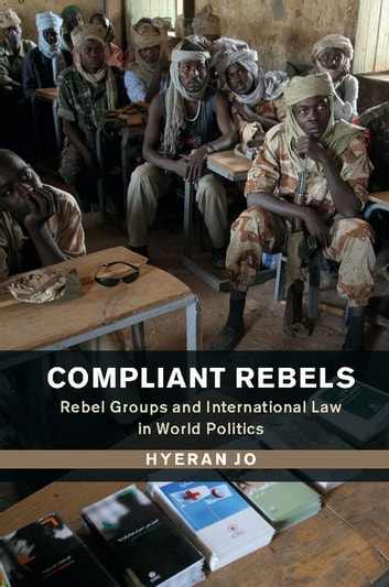 Compliant Rebels - Rebel Groups and International Law in World Politics ebook by Hyeran Jo