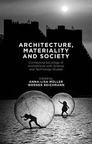 Architecture, Materiality and Society - Connecting Sociology of Architecture with Science and Technology Studies ebook by Anna-Lisa Müller,Werner Reichmann