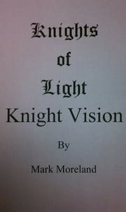 Knights of Light: Knight Vision ebook by Mark Moreland