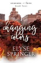 Changing Colors (Seasons of Love, Book 4) ebook by Elyse Springer