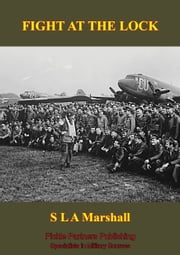 FIGHT AT THE LOCK [Illustrated Edition] ebook by Colonel S. L. A. Marshall