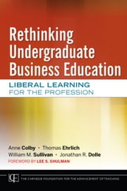 Rethinking Undergraduate Business Education - Liberal Learning for the Profession ebook by Anne Colby,Thomas Ehrlich,William M. Sullivan,Jonathan R. Dolle,Lee S. Shulman