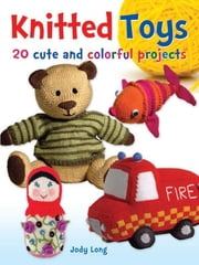 Knitted Toys - 20 Cute and Colorful Projects ebook by Jody Long