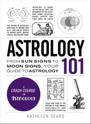 Astrology 101 - From Sun Signs to Moon Signs, Your Guide to Astrology ebook by Kathleen Sears