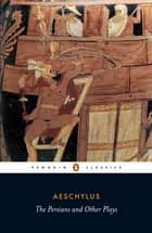 The Persians and Other Plays - The Persians / Prometheus Bound / Seven Against Thebes / The Suppliants ebook by Aeschylus