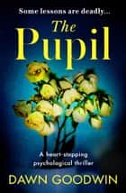 The Pupil - An unforgettable psychological thriller with a shocking twist ebook by Dawn Goodwin