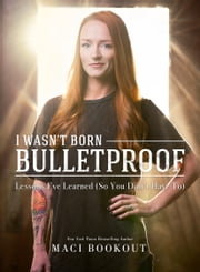 I Wasn't Born Bulletproof - Lessons I've Learned (So You Don't Have To) ebook by Maci Bookout