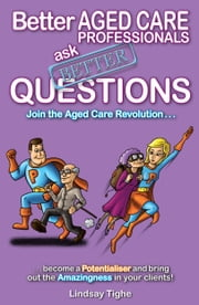 Better Aged Care Professionals Ask Better Questions ebook by Lindsay Tighe