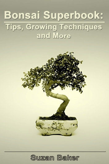 Bonsai Superbook: - Tips, Growing Techniques and More ebook by Suzan Baker