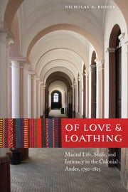 Of Love and Loathing - Marital Life, Strife, and Intimacy in the Colonial Andes, 1750–1825 ebook by Nicholas A. Robins
