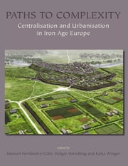 Paths to Complexity - Centralisation and Urbanisation in Iron Age Europe ebook by Manuel Fernández-Götz,Holger Wendling,Katja Winger