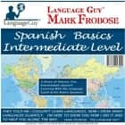 Spanish Basics Intermediate Level - 5 Hours of Intense, Fun, Intermediate Spanish Learning with the Language Guy® & His Native Speakers audiobook by Mark Frobose