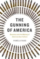 The Gunning of America - Business and the Making of American Gun Culture ebook by Pamela Haag