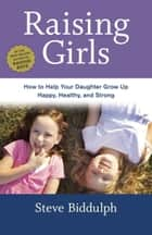 Raising Girls - How to Help Your Daughter Grow Up Happy, Healthy, and Strong ebook by Steve Biddulph