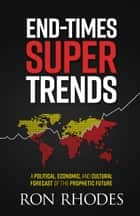 End-Times Super Trends - A Political, Economic, and Cultural Forecast of the Near-Term Prophetic Future ebook by Ron Rhodes