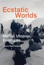 Ecstatic Worlds - Media, Utopias, Ecologies ebook by Janine Marchessault, Roger F. Malina, PhD,...