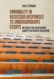 Variability in assessor responses to undergraduate essays - An issue for assessment quality in higher education ebook by Sally O'Hagan