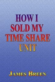 How I Sold My Timeshare Unit ebook by James Breen