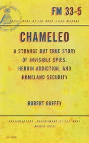 Chameleo - A Strange but True Story of Invisible Spies, Heroin Addiction, and Homeland Security ebook by Robert Guffey