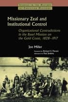 Missionary Zeal and Institutional Control - Organizational Contradictions in the Basel Mission on the Gold Coast 1828-1917 ebook by Jon Miller