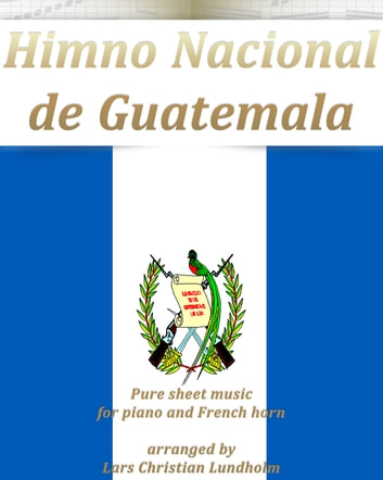 Himno Nacional de Guatemala Pure sheet music for piano and French horn arranged by Lars Christian Lundholm ebook by Pure Sheet Music