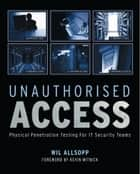 Unauthorised Access - Physical Penetration Testing For IT Security Teams ebook by Wil Allsopp