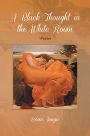 A BLACK THOUGHT IN THE WHITE ROOM - POEMS ebook by Zoran Jungic