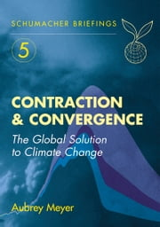 Contraction and Convergence - The Global Solution to Climate Change ebook by Aubrey Meyer