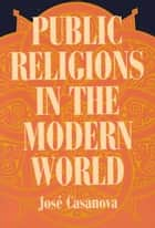 Public Religions in the Modern World ebook by José Casanova