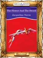 The Flower And The Sword (Mills & Boon Vintage 90s Modern) ebook by Jacqueline Navin