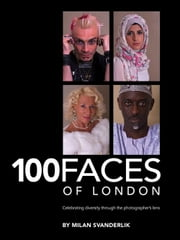 100 Faces of London - Celebrating diversity through the photographer's lens ebook by Milan Svanderlik