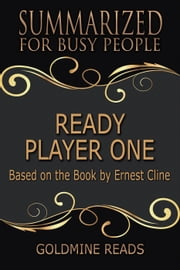 Ready Player One - Summarized for Busy People: Based on the Book by Ernest Cline ebook by Goldmine Reads