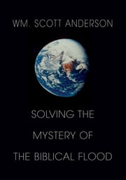 Solving The Mystery Of The Biblical Flood ebook by William Scott Anderson
