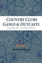 Country Clubs Gangs & Outcasts - A Story About Life... on Planet Earth... ebook by Sirtony Aka Michael Savage