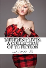 Different Lives: A Collection of TG Fiction ebook by Latron M