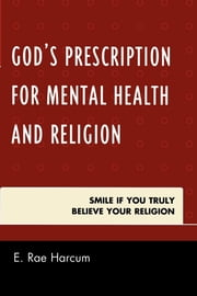 God's Prescription for Mental Health and Religion - Smile if You Truly Believe Your Religion ebook by E. Rae Harcum
