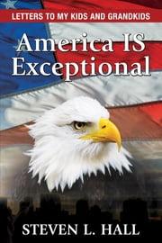 America IS Exceptional - Letters to my Kids and Grandkids ebook by Steven L Hall