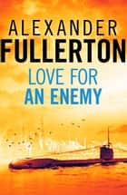 Love For An Enemy ebook by Alexander Fullerton