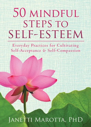 50 Mindful Steps to Self-Esteem - Everyday Practices for Cultivating Self-Acceptance and Self-Compassion ebook by Janetti Marotta, PhD