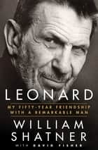 Leonard - My Fifty-Year Friendship with a Remarkable Man ebook by William Shatner, David Fisher