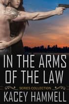 In the Arms of the Law Series Collection ebook by Kacey Hammell