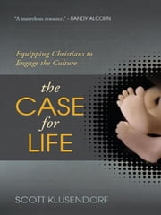 The Case for Life - Equipping Christians to Engage the Culture ebook by Scott Klusendorf